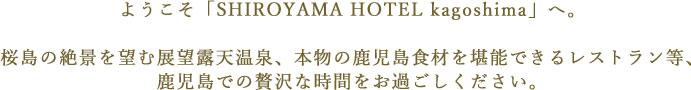 ようこそ「SHIROYAMA HOTEL kagoshima」へ。桜島の絶景を望む展望露天温泉、本物の鹿児島食材を堪能できるレストラン等、鹿児島での贅沢な時間をお過ごしください。